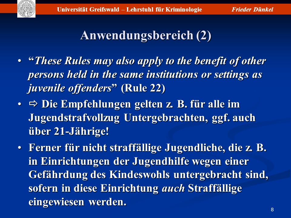 Universität Greifswald – Lehrstuhl für KriminologieFrieder Dünkel 8 Anwendungsbereich (2) These Rules may also apply to the benefit of other persons held in the same institutions or settings as juvenile offenders (Rule 22)These Rules may also apply to the benefit of other persons held in the same institutions or settings as juvenile offenders (Rule 22) Die Empfehlungen gelten z.