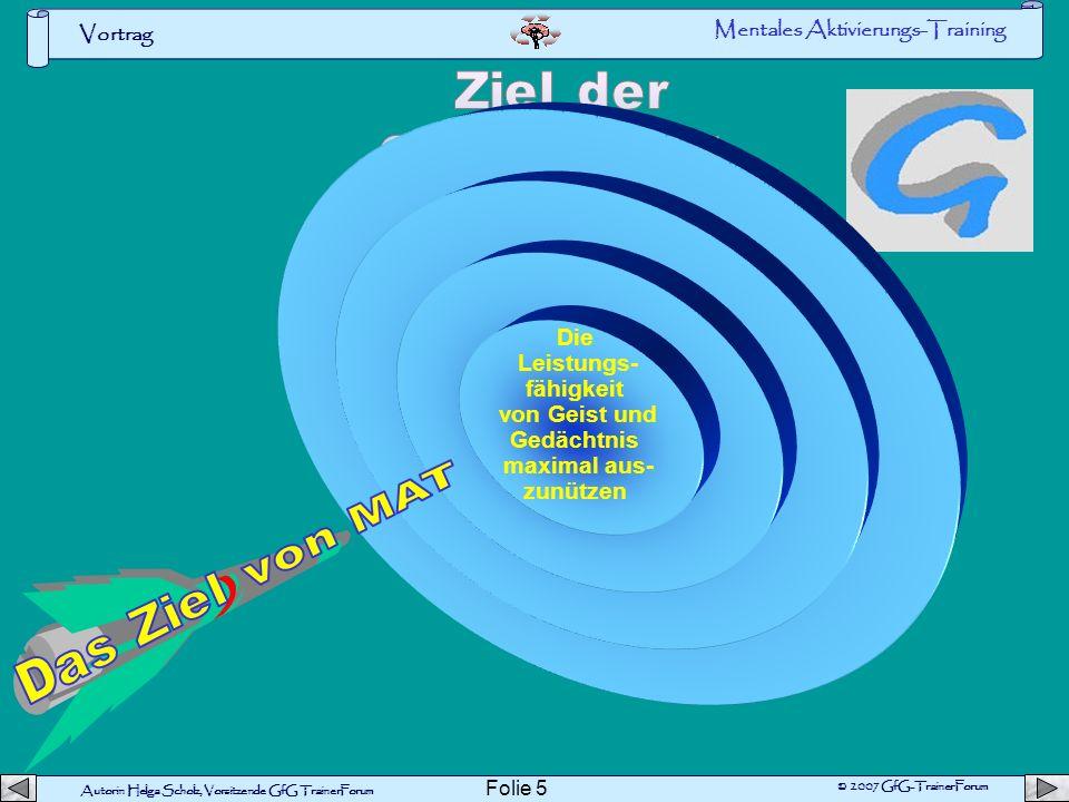 Autorin Helga Scholz, Vorsitzende GfG TrainerForum © 2007 GfG-TrainerForum Vortrag Folie 5 Die Leistungs- fähigkeit von Geist und Gedächtnis maximal aus- zunützen Mentales Aktivierungs-Training