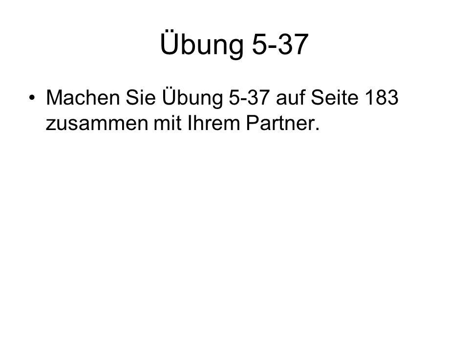 Übung 5-37 Machen Sie Übung 5-37 auf Seite 183 zusammen mit Ihrem Partner.