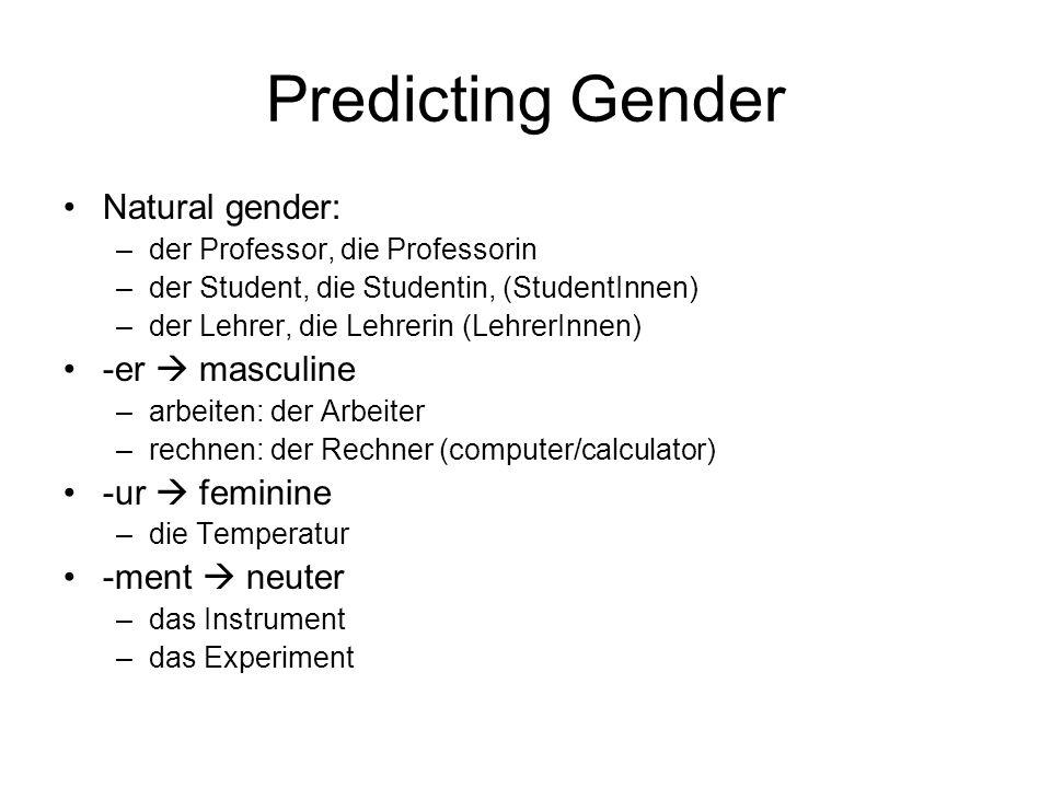 Predicting Gender - suffixes -chen (das) –das Mädchen –das Stückchen -lein (das) –das Tischlein –das Fräulein -heit (die) –die Dummheit –die Freschheit -keit (die) –die Neuigkeit –die Schwierigkeit -nis (das) –das Missverständnis -e (die, usually) –die Schule –die Freude