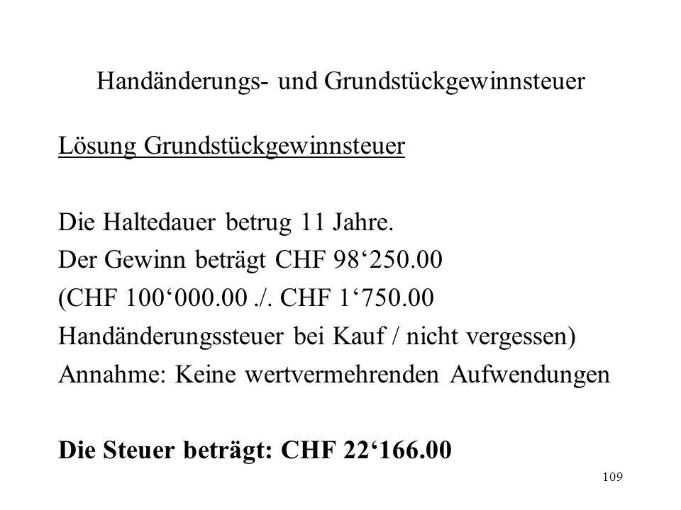 109 Handänderungs- und Grundstückgewinnsteuer Lösung Grundstückgewinnsteuer Die Haltedauer betrug 11 Jahre. Der Gewinn beträgt CHF 98250.00 (CHF 10000