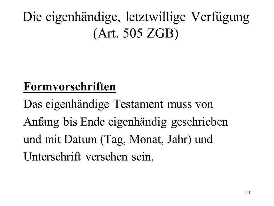 11 Die eigenhändige, letztwillige Verfügung (Art. 505 ZGB) Formvorschriften Das eigenhändige Testament muss von Anfang bis Ende eigenhändig geschriebe