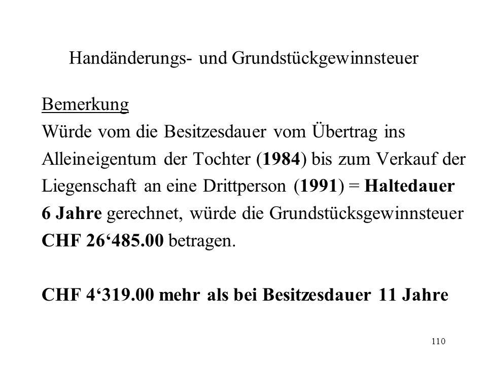 110 Handänderungs- und Grundstückgewinnsteuer Bemerkung Würde vom die Besitzesdauer vom Übertrag ins Alleineigentum der Tochter (1984) bis zum Verkauf