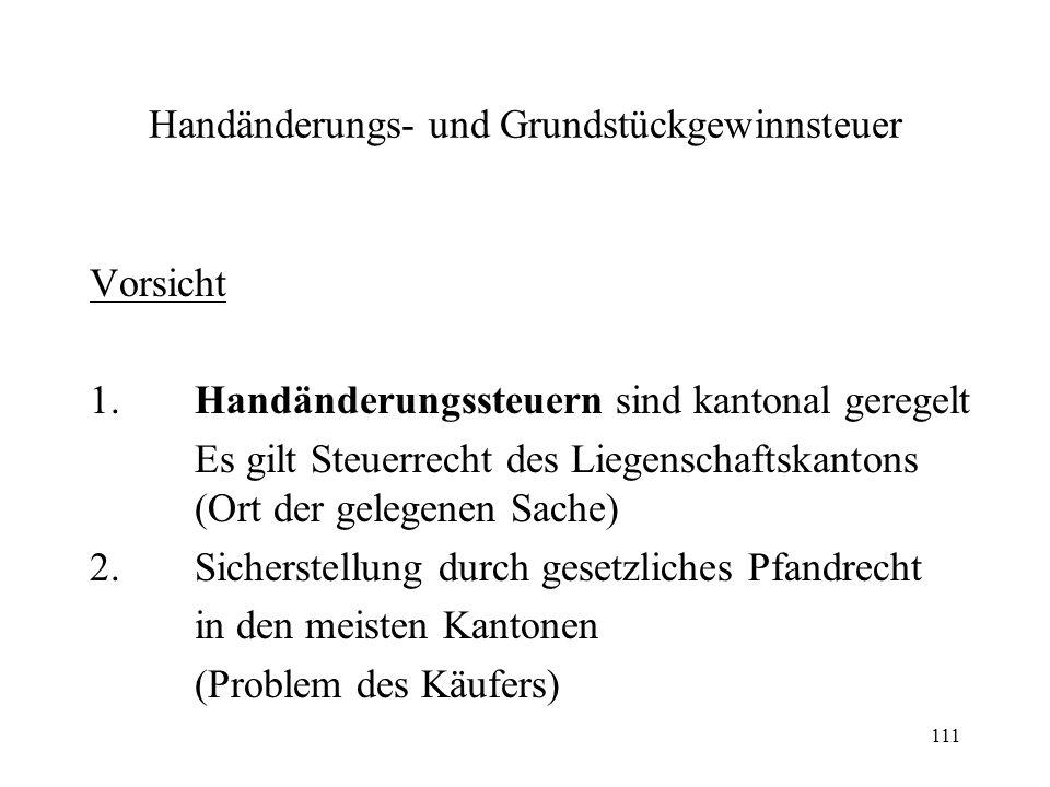 111 Handänderungs- und Grundstückgewinnsteuer Vorsicht 1.Handänderungssteuern sind kantonal geregelt Es gilt Steuerrecht des Liegenschaftskantons (Ort