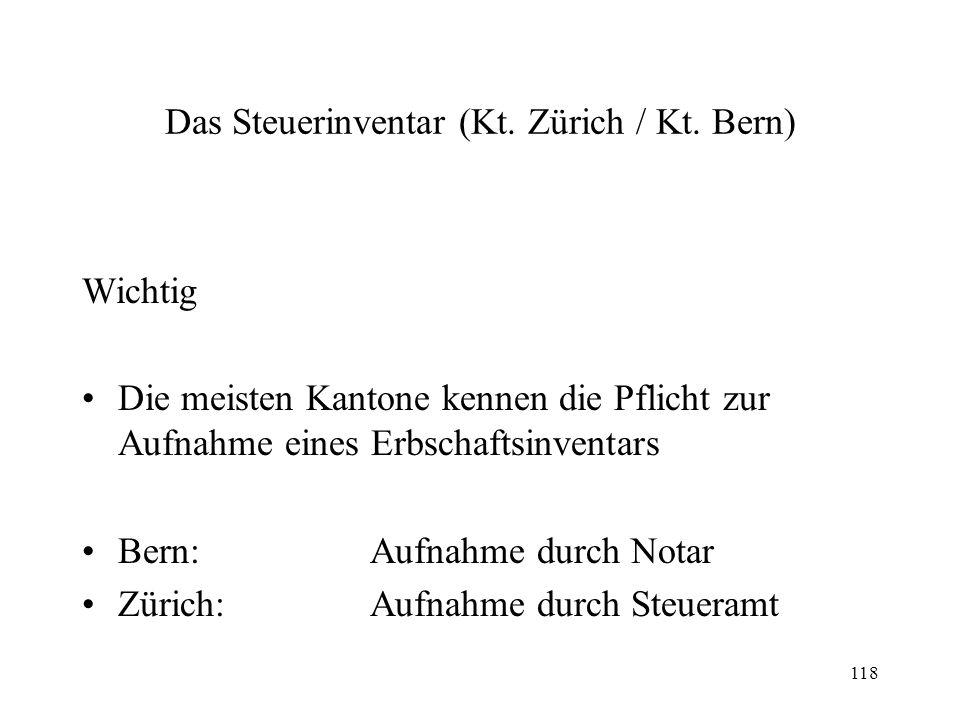 118 Das Steuerinventar (Kt. Zürich / Kt. Bern) Wichtig Die meisten Kantone kennen die Pflicht zur Aufnahme eines Erbschaftsinventars Bern:Aufnahme dur