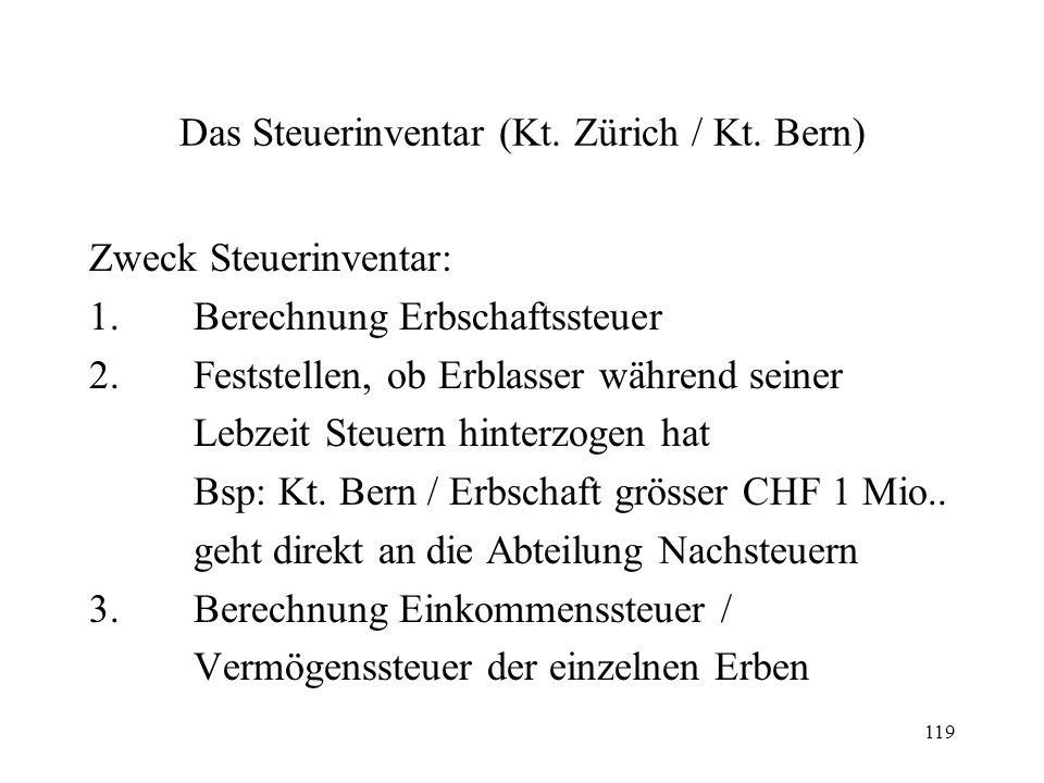 119 Das Steuerinventar (Kt. Zürich / Kt. Bern) Zweck Steuerinventar: 1.Berechnung Erbschaftssteuer 2.Feststellen, ob Erblasser während seiner Lebzeit