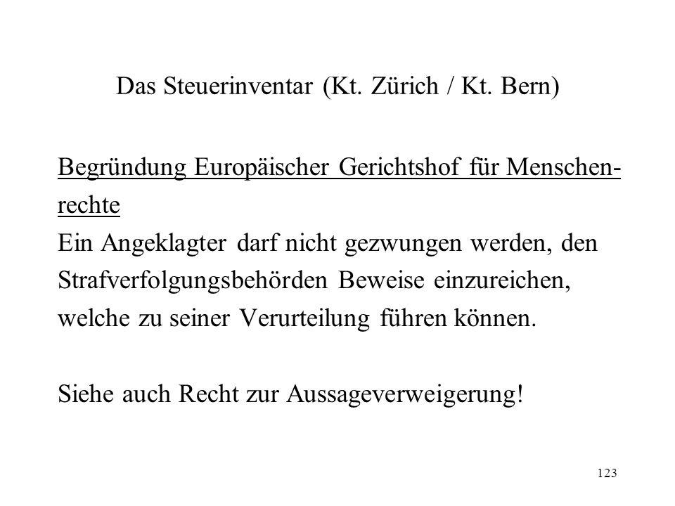 123 Das Steuerinventar (Kt. Zürich / Kt. Bern) Begründung Europäischer Gerichtshof für Menschen- rechte Ein Angeklagter darf nicht gezwungen werden, d