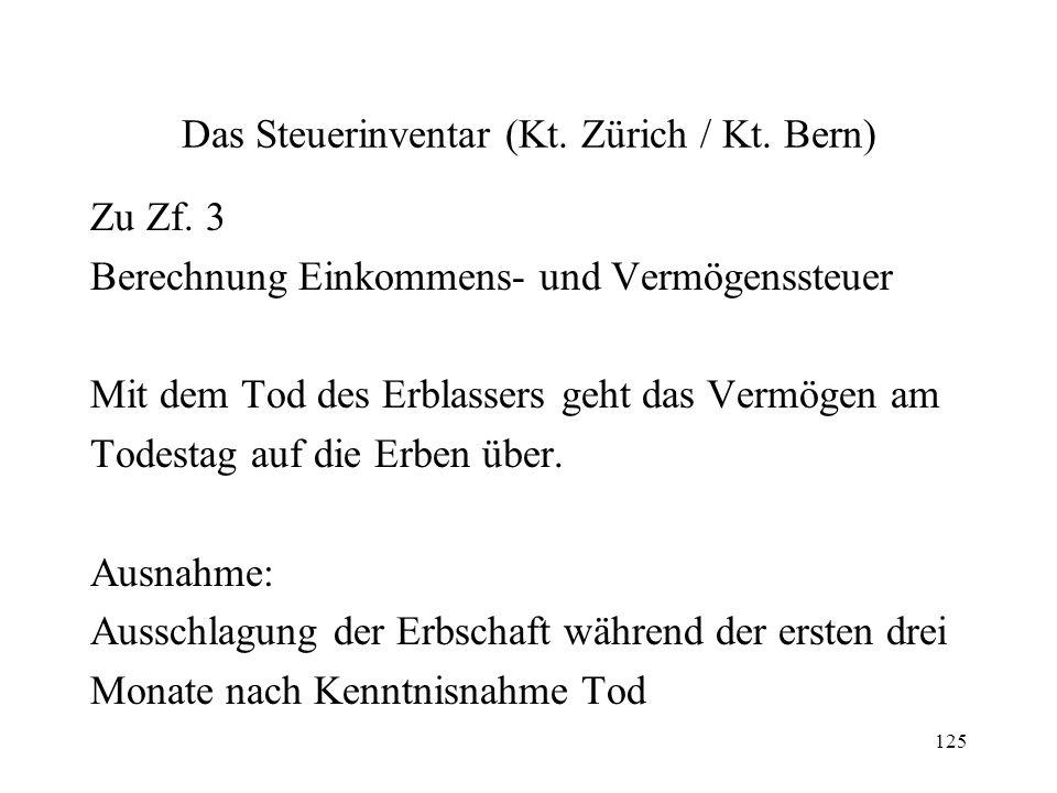 125 Das Steuerinventar (Kt. Zürich / Kt. Bern) Zu Zf. 3 Berechnung Einkommens- und Vermögenssteuer Mit dem Tod des Erblassers geht das Vermögen am Tod