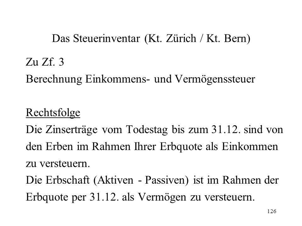 126 Das Steuerinventar (Kt. Zürich / Kt. Bern) Zu Zf. 3 Berechnung Einkommens- und Vermögenssteuer Rechtsfolge Die Zinserträge vom Todestag bis zum 31