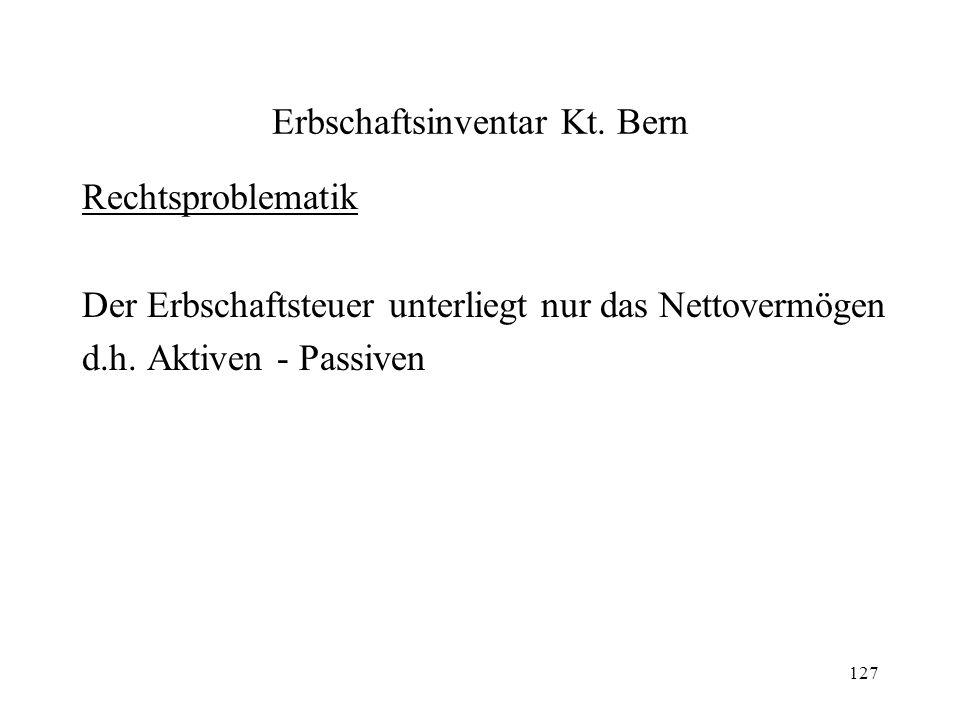 127 Erbschaftsinventar Kt. Bern Rechtsproblematik Der Erbschaftsteuer unterliegt nur das Nettovermögen d.h. Aktiven - Passiven
