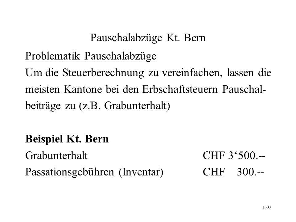 129 Pauschalabzüge Kt. Bern Problematik Pauschalabzüge Um die Steuerberechnung zu vereinfachen, lassen die meisten Kantone bei den Erbschaftsteuern Pa