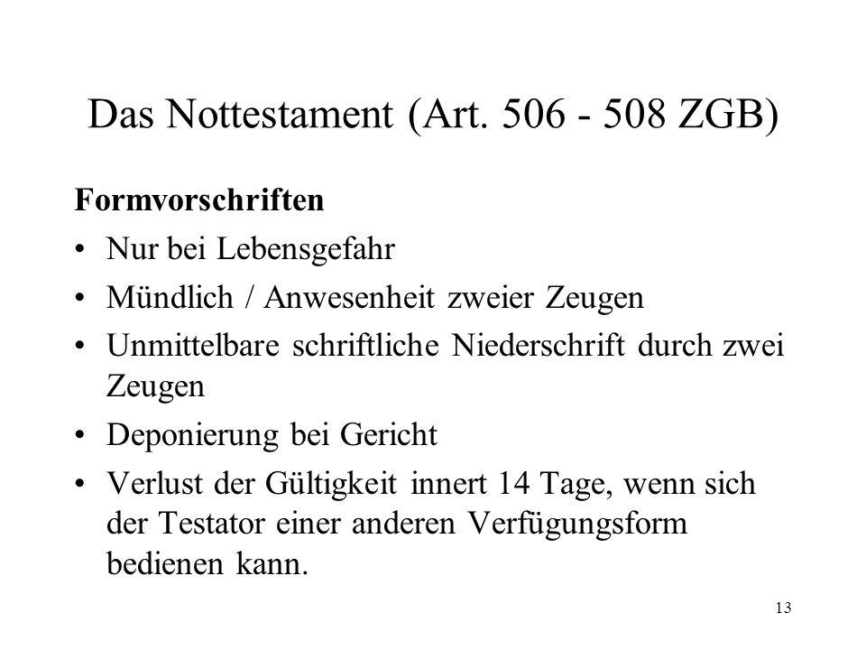 13 Das Nottestament (Art. 506 - 508 ZGB) Formvorschriften Nur bei Lebensgefahr Mündlich / Anwesenheit zweier Zeugen Unmittelbare schriftliche Niedersc