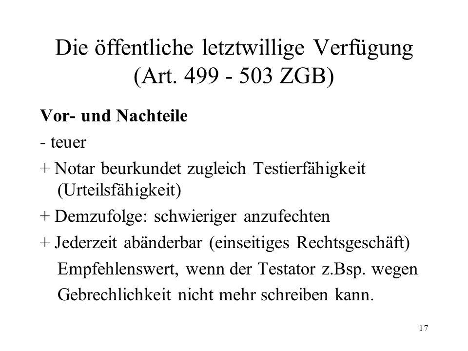 17 Die öffentliche letztwillige Verfügung (Art. 499 - 503 ZGB) Vor- und Nachteile - teuer + Notar beurkundet zugleich Testierfähigkeit (Urteilsfähigke
