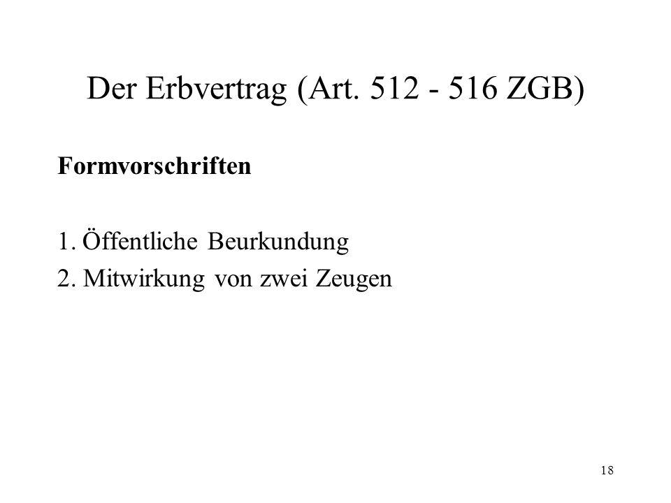 18 Der Erbvertrag (Art. 512 - 516 ZGB) Formvorschriften 1.Öffentliche Beurkundung 2. Mitwirkung von zwei Zeugen