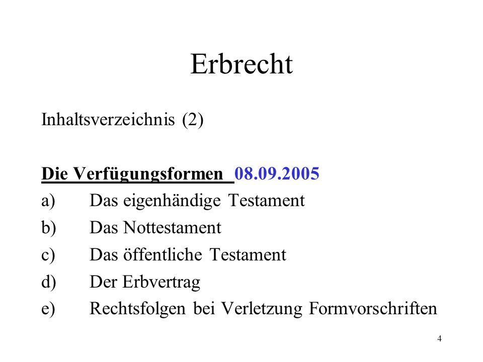 4 Erbrecht Inhaltsverzeichnis (2) Die Verfügungsformen08.09.2005 a)Das eigenhändige Testament b)Das Nottestament c)Das öffentliche Testament d)Der Erb