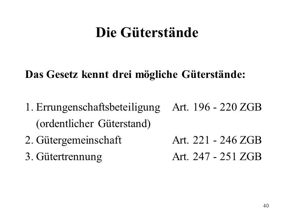 40 Die Güterstände Das Gesetz kennt drei mögliche Güterstände: 1.Errungenschaftsbeteiligung Art. 196 - 220 ZGB (ordentlicher Güterstand) 2.Gütergemein