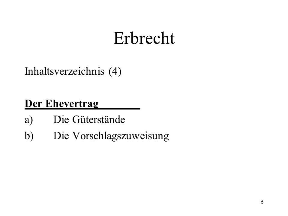 6 Erbrecht Inhaltsverzeichnis (4) Der Ehevertrag a)Die Güterstände b)Die Vorschlagszuweisung