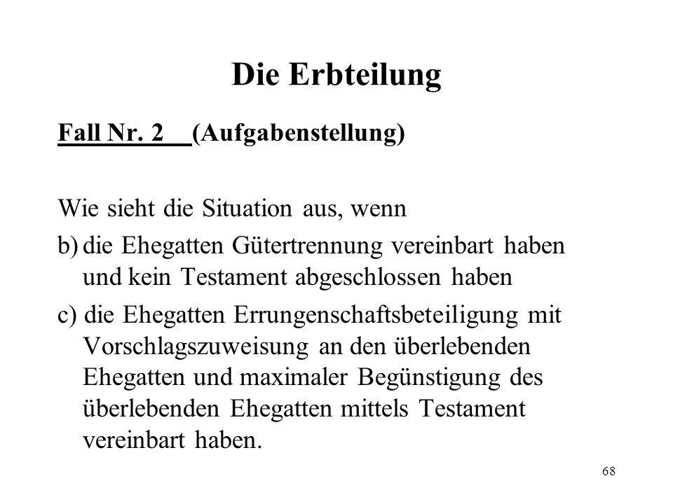 68 Die Erbteilung Fall Nr. 2 (Aufgabenstellung) Wie sieht die Situation aus, wenn b)die Ehegatten Gütertrennung vereinbart haben und kein Testament ab