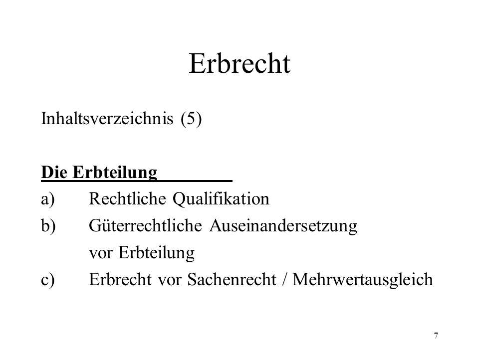 7 Erbrecht Inhaltsverzeichnis (5) Die Erbteilung a)Rechtliche Qualifikation b)Güterrechtliche Auseinandersetzung vor Erbteilung c)Erbrecht vor Sachenr