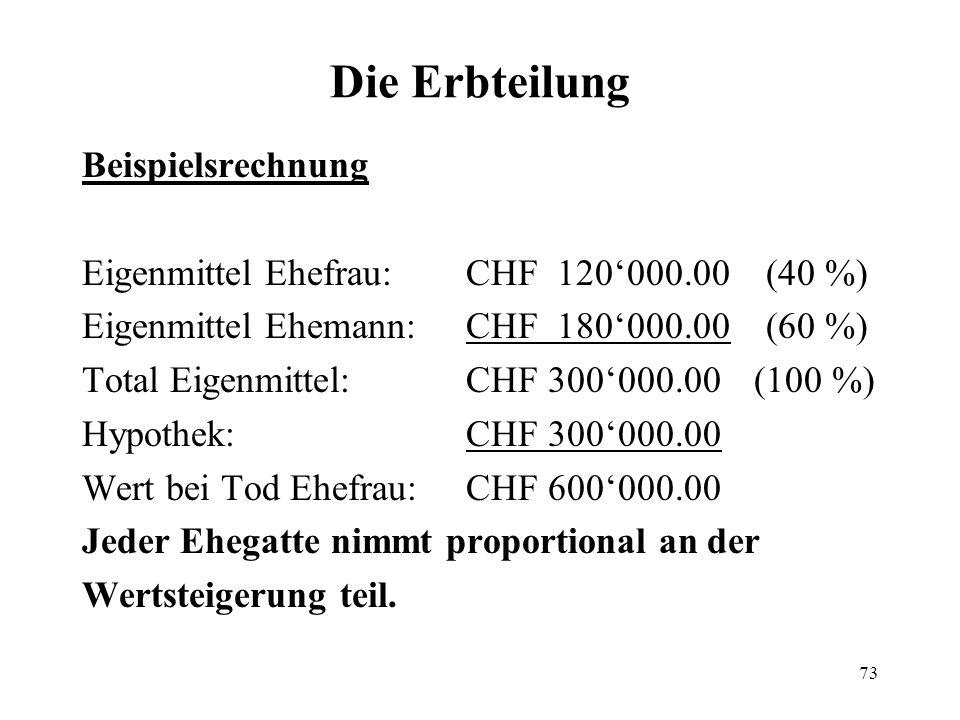 73 Die Erbteilung Beispielsrechnung Eigenmittel Ehefrau:CHF 120000.00 (40 %) Eigenmittel Ehemann:CHF 180000.00 (60 %) Total Eigenmittel:CHF 300000.00(