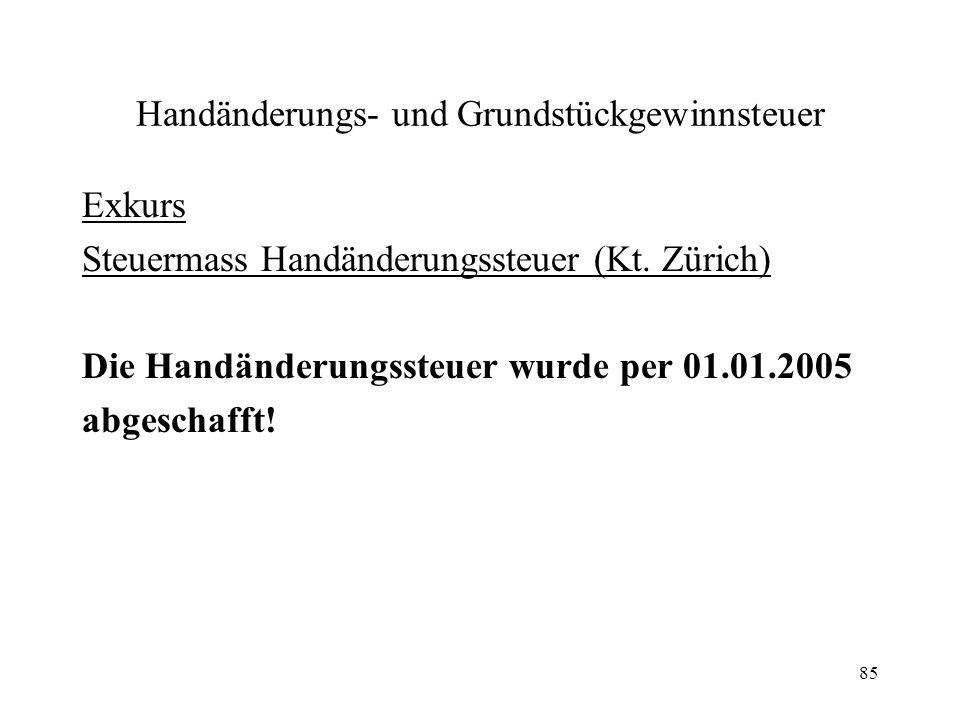 85 Handänderungs- und Grundstückgewinnsteuer Exkurs Steuermass Handänderungssteuer (Kt. Zürich) Die Handänderungssteuer wurde per 01.01.2005 abgeschaf