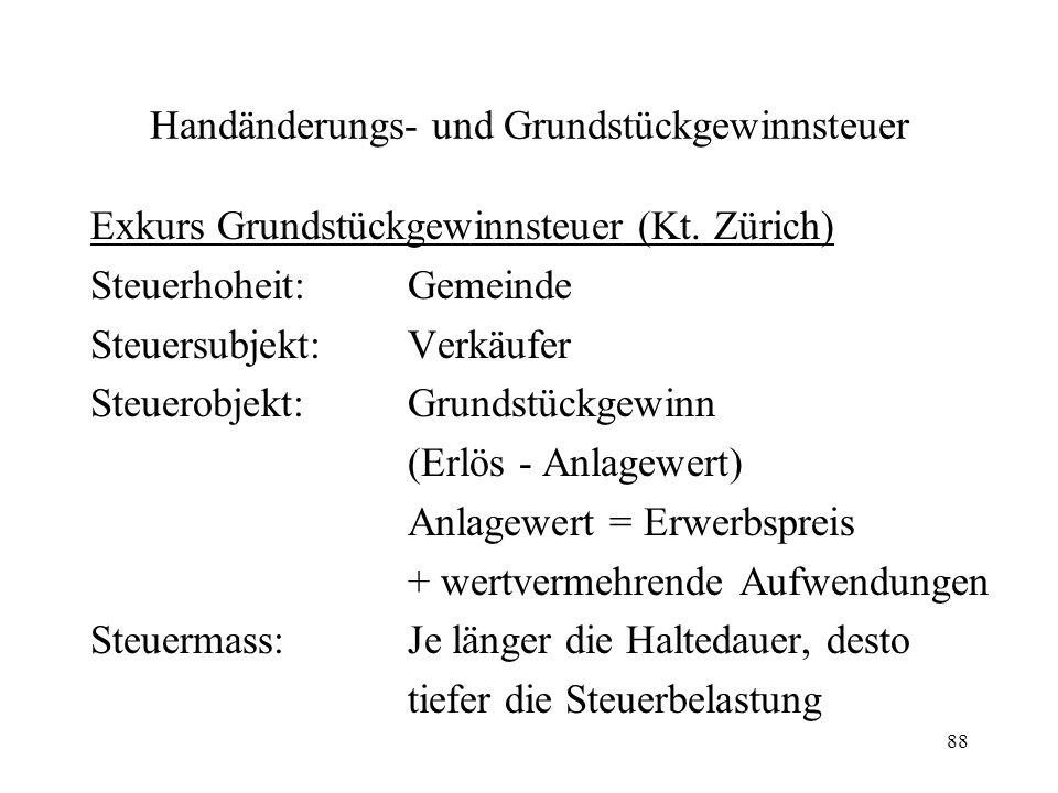 88 Handänderungs- und Grundstückgewinnsteuer Exkurs Grundstückgewinnsteuer (Kt. Zürich) Steuerhoheit:Gemeinde Steuersubjekt:Verkäufer Steuerobjekt:Gru