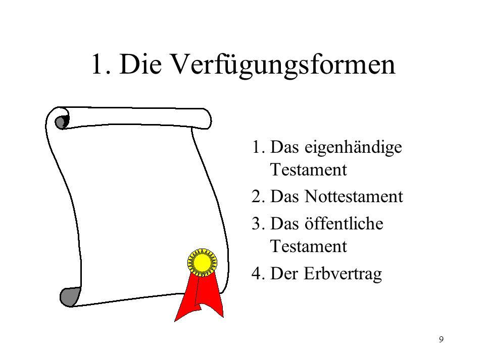 9 1. Die Verfügungsformen 1. Das eigenhändige Testament 2. Das Nottestament 3. Das öffentliche Testament 4. Der Erbvertrag