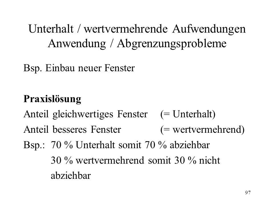 97 Unterhalt / wertvermehrende Aufwendungen Anwendung / Abgrenzungsprobleme Bsp. Einbau neuer Fenster Praxislösung Anteil gleichwertiges Fenster (= Un