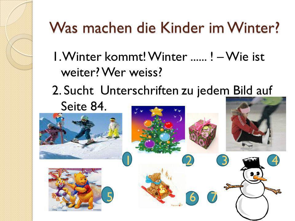 Was machen die Kinder im Winter? 1. Winter kommt! Winter...... ! – Wie ist weiter? Wer weiss? 2. Sucht Unterschriften zu jedem Bild auf Seite 84. 1 2