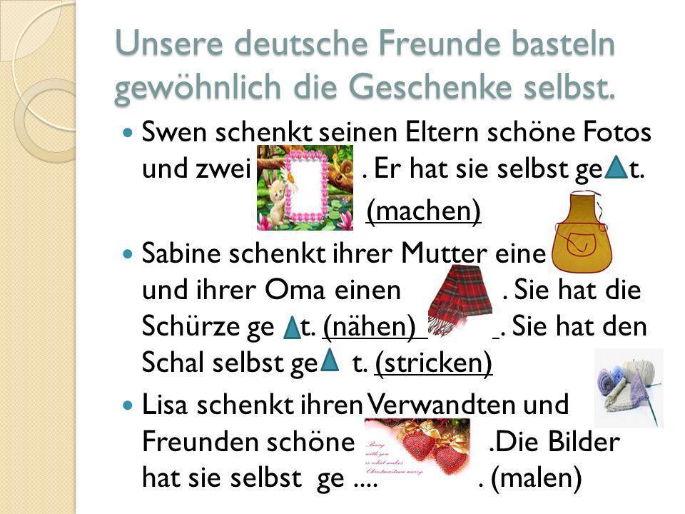 Unsere deutsche Freunde basteln gewöhnlich die Geschenke selbst. Swen schenkt seinen Eltern schöne Fotos und zwei. Er hat sie selbst ge t. (machen) Sa