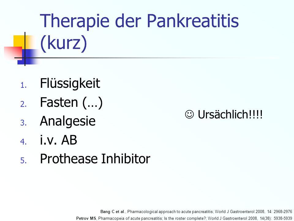 Therapie der Pankreatitis (kurz) 1. Flüssigkeit 2. Fasten (…) 3. Analgesie 4. i.v. AB 5. Prothease Inhibitor Ursächlich!!!! Bang C et al., Pharmacolog