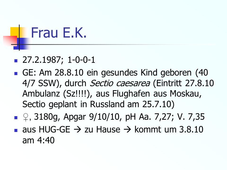Frau E.K. 27.2.1987; 1-0-0-1 GE: Am 28.8.10 ein gesundes Kind geboren (40 4/7 SSW), durch Sectio caesarea (Eintritt 27.8.10 Ambulanz (Sz!!!!), aus Flu