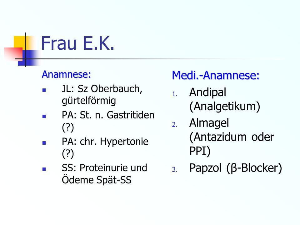 Frau E.K. Anamnese: JL: Sz Oberbauch, gürtelförmig PA: St. n. Gastritiden (?) PA: chr. Hypertonie (?) SS: Proteinurie und Ödeme Spät-SSMedi.-Anamnese: