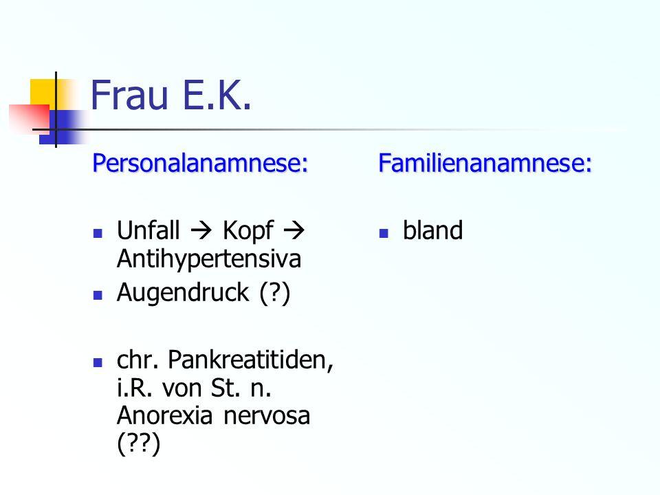 Frau E.K. Personalanamnese: Unfall Kopf Antihypertensiva Augendruck (?) chr. Pankreatitiden, i.R. von St. n. Anorexia nervosa (??)Familienanamnese: bl