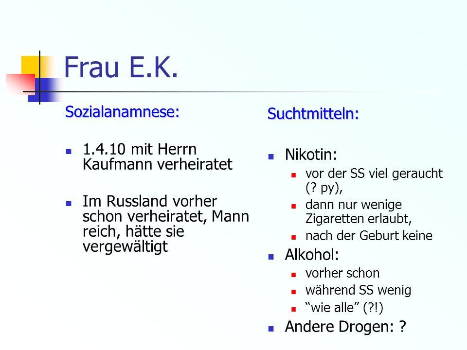 Frau E.K. Sozialanamnese: 1.4.10 mit Herrn Kaufmann verheiratet Im Russland vorher schon verheiratet, Mann reich, hätte sie vergewältigtSuchtmitteln: