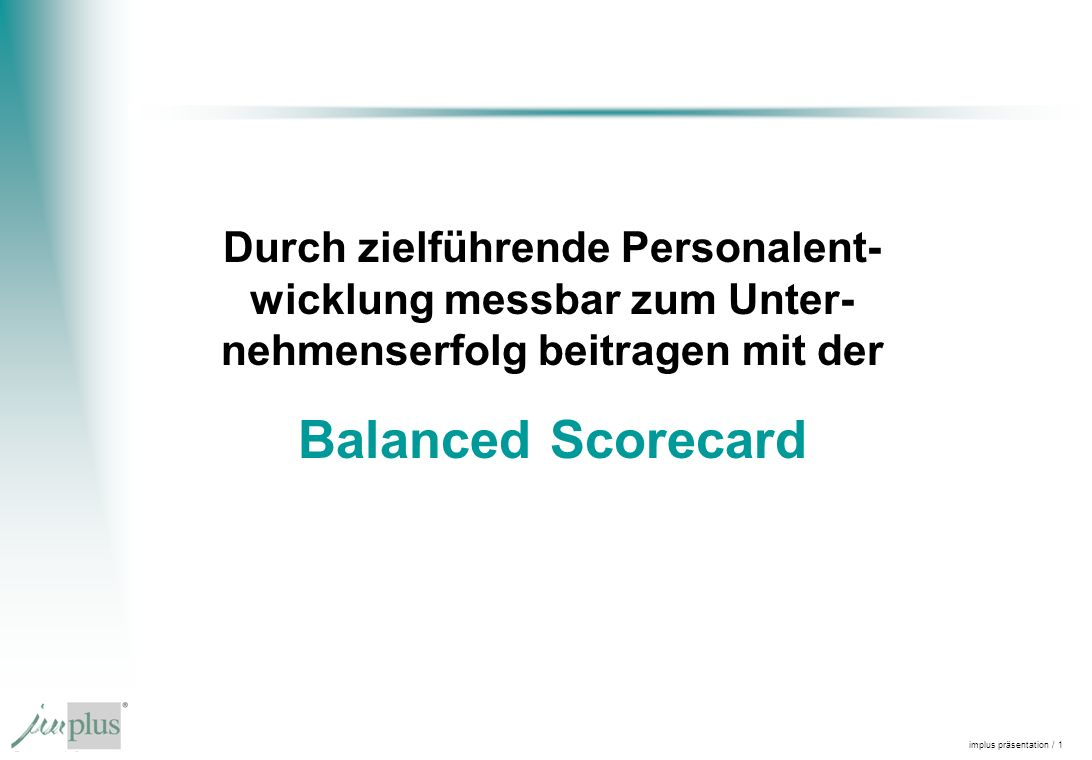 implus präsentation / 1 Durch zielführende Personalent- wicklung messbar zum Unter- nehmenserfolg beitragen mit der Balanced Scorecard