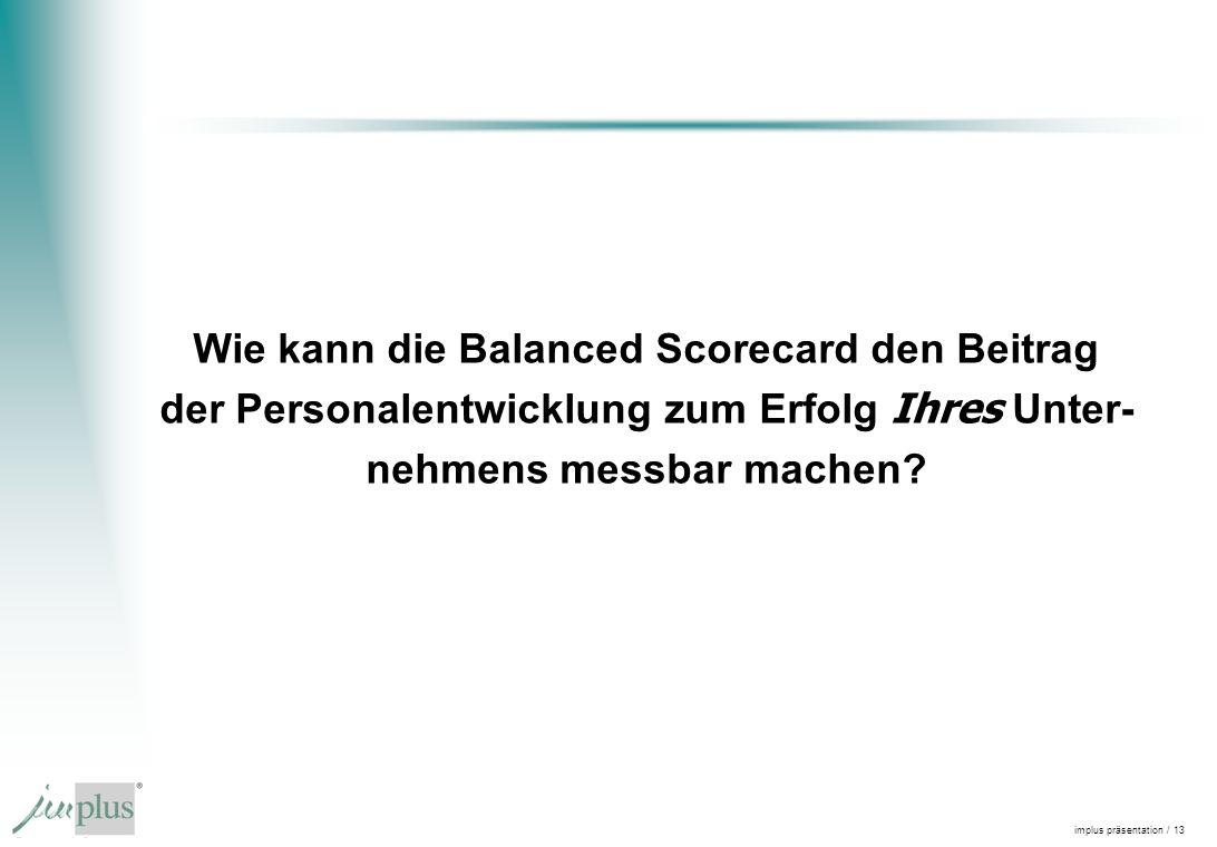 implus präsentation / 13 Wie kann die Balanced Scorecard den Beitrag der Personalentwicklung zum Erfolg Ihres Unter- nehmens messbar machen?