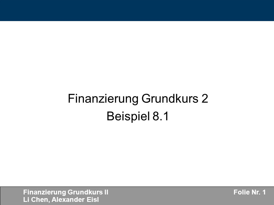 Finanzierung Grundkurs II Li Chen, Alexander Eisl Folie Nr. 1 Finanzierung Grundkurs 2 Beispiel 8.1