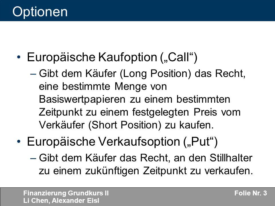 Finanzierung Grundkurs II Li Chen, Alexander Eisl Folie Nr. 3 Optionen Europäische Kaufoption (Call) –Gibt dem Käufer (Long Position) das Recht, eine