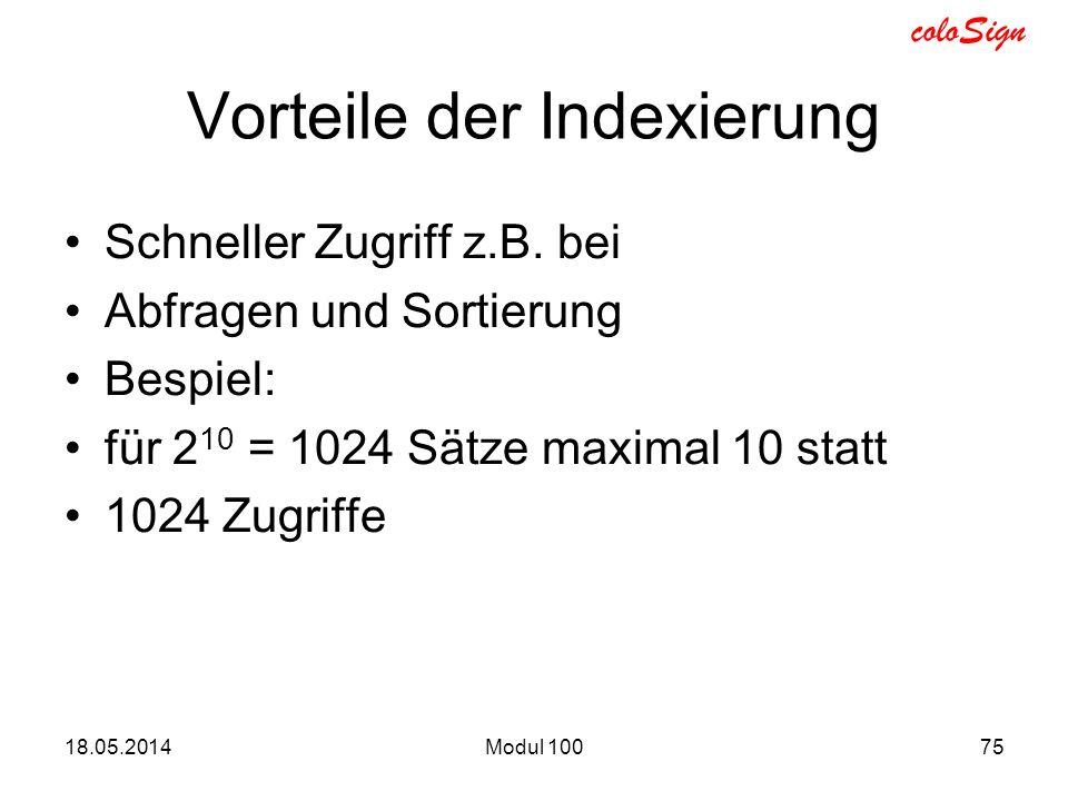 coloSign Vorteile der Indexierung Schneller Zugriff z.B. bei Abfragen und Sortierung Bespiel: für 2 10 = 1024 Sätze maximal 10 statt 1024 Zugriffe 18.