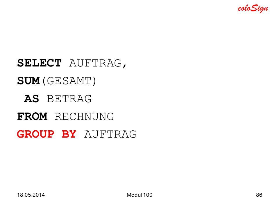 coloSign SELECT AUFTRAG, SUM(GESAMT) AS BETRAG FROM RECHNUNG GROUP BY AUFTRAG 18.05.2014Modul 10086