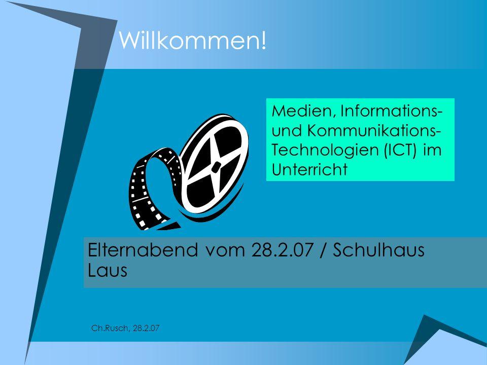 Willkommen! Elternabend vom 28.2.07 / Schulhaus Laus Medien, Informations- und Kommunikations- Technologien (ICT) im Unterricht Ch.Rusch, 28.2.07