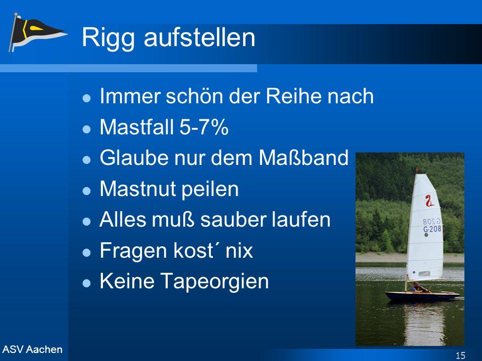 ASV Aachen 15 Rigg aufstellen Immer schön der Reihe nach Mastfall 5-7% Glaube nur dem Maßband Mastnut peilen Alles muß sauber laufen Fragen kost´ nix