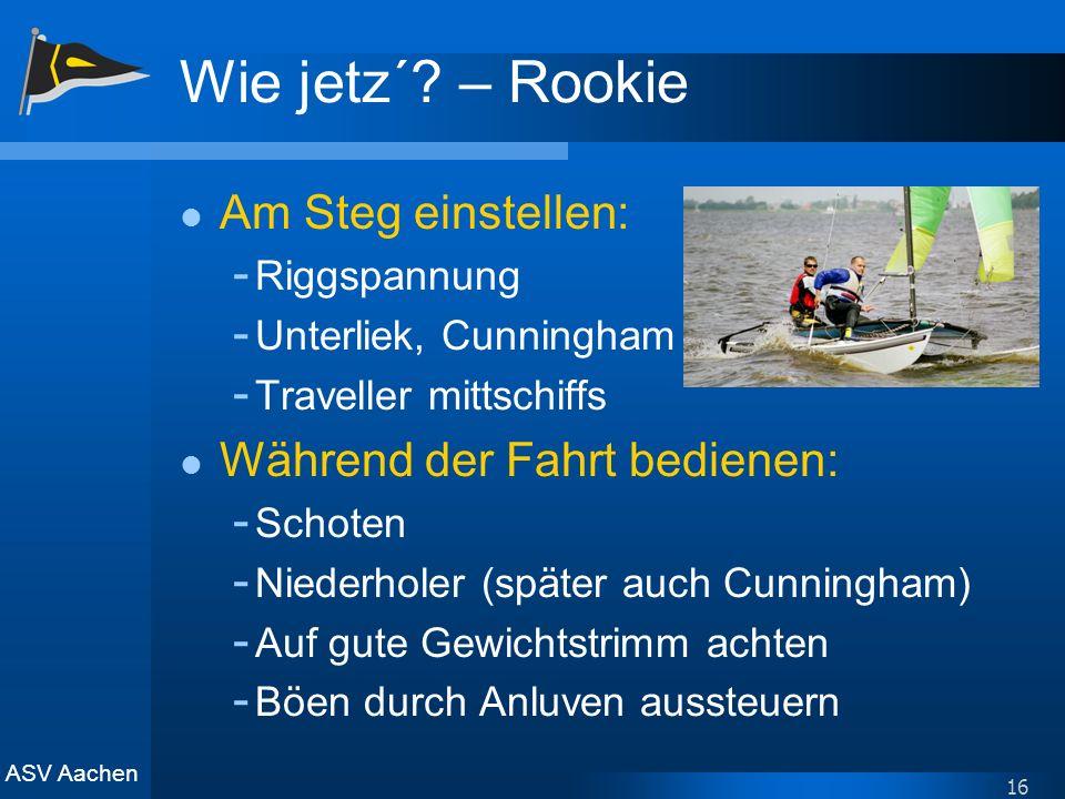 ASV Aachen 16 Wie jetz´? – Rookie Am Steg einstellen: - Riggspannung - Unterliek, Cunningham - Traveller mittschiffs Während der Fahrt bedienen: - Sch