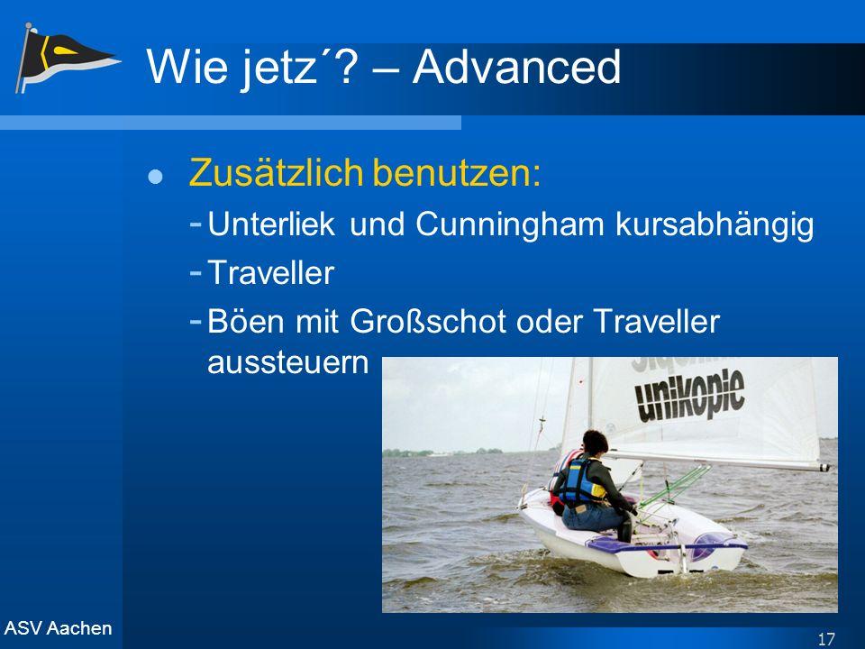 ASV Aachen 17 Wie jetz´? – Advanced Zusätzlich benutzen: - Unterliek und Cunningham kursabhängig - Traveller - Böen mit Großschot oder Traveller ausst