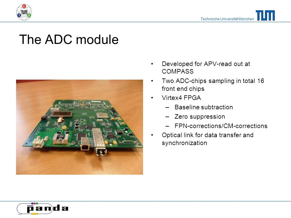 Technische Universität München The ADC module Developed for APV-read out at COMPASS Two ADC-chips sampling in total 16 front end chips Virtex4 FPGA –Baseline subtraction –Zero suppression –FPN-corrections/CM-corrections Optical link for data transfer and synchronization