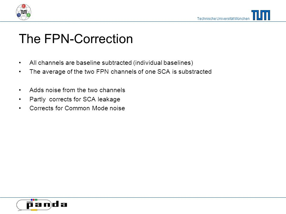 Technische Universität München The FPN-Correction All channels are baseline subtracted (individual baselines) The average of the two FPN channels of one SCA is substracted Adds noise from the two channels Partly corrects for SCA leakage Corrects for Common Mode noise
