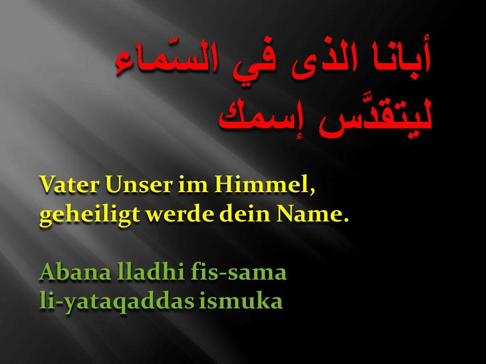 أبانا الذى في السّماء ليتقدَّس إسمك Vater Unser im Himmel, geheiligt werde dein Name. Abana lladhi fis-sama li-yataqaddas ismuka Vater Unser im Himmel