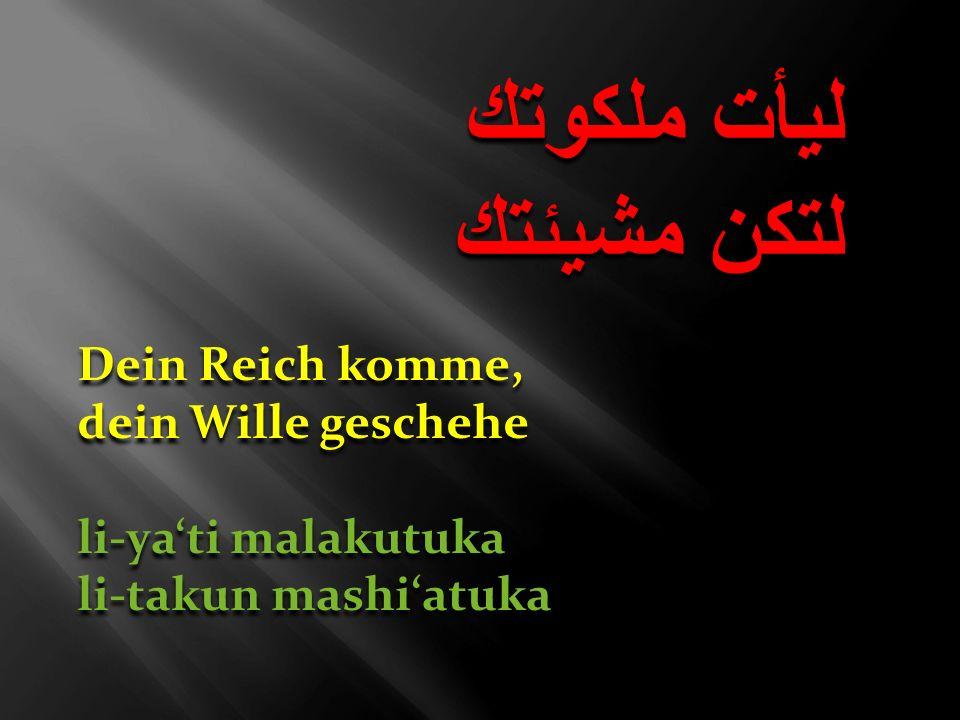 ليأت ملكوتك لتكن مشيئتك ليأت ملكوتك لتكن مشيئتك Dein Reich komme, dein Wille geschehe li-yati malakutuka li-takun mashiatuka Dein Reich komme, dein Wi