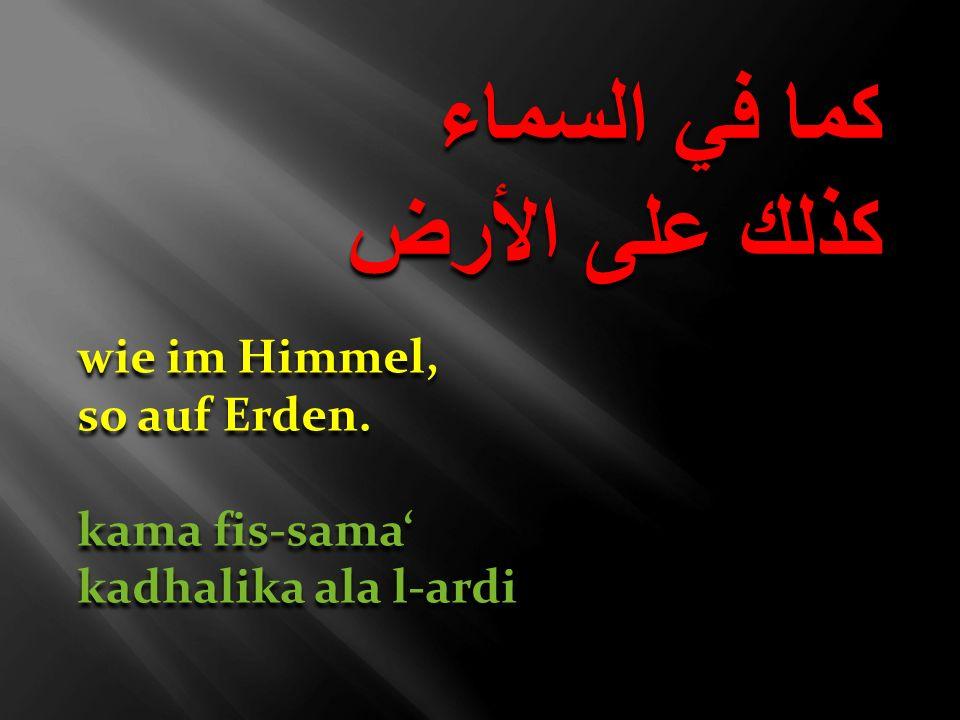 كما في السماء كذلك على الأرض كما في السماء كذلك على الأرض wie im Himmel, so auf Erden. kama fis-sama kadhalika ala l-ardi wie im Himmel, so auf Erden.